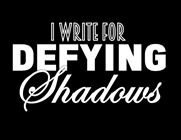 I Write for Defying Shadows